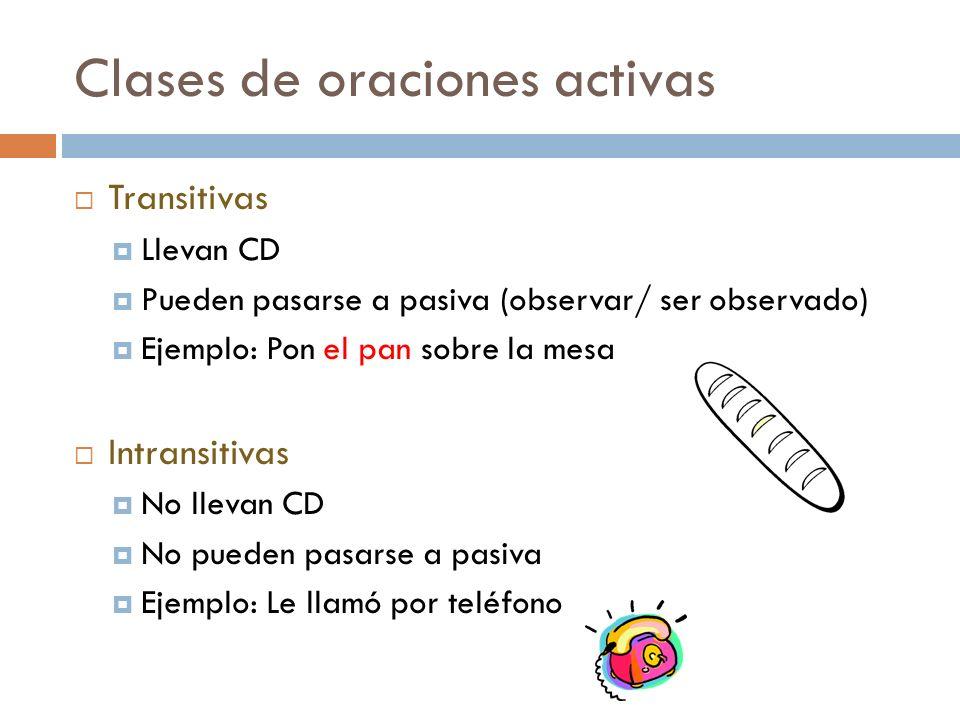 Clases de oraciones activas Transitivas Llevan CD Pueden pasarse a pasiva (observar/ ser observado) Ejemplo: Pon el pan sobre la mesa Intransitivas No