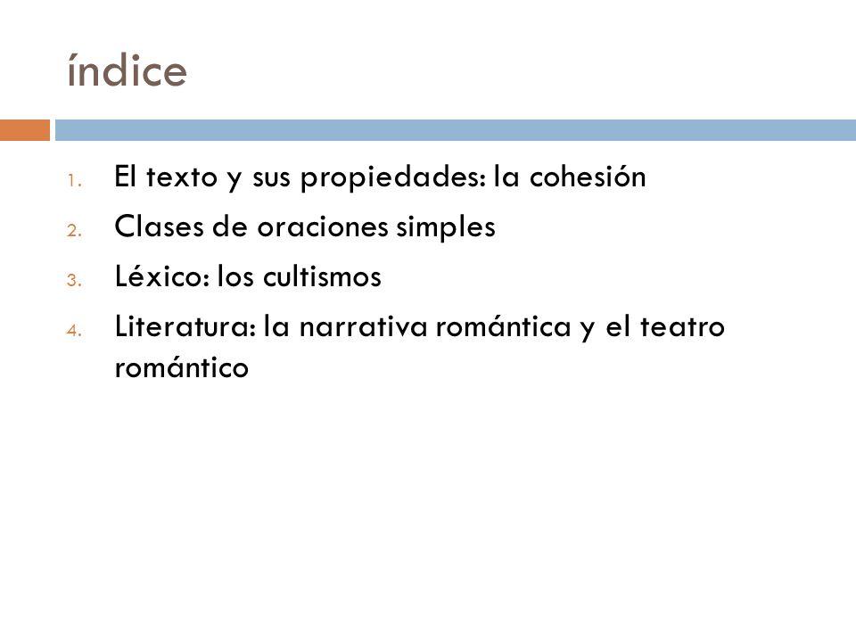 índice 1. El texto y sus propiedades: la cohesión 2. Clases de oraciones simples 3. Léxico: los cultismos 4. Literatura: la narrativa romántica y el t