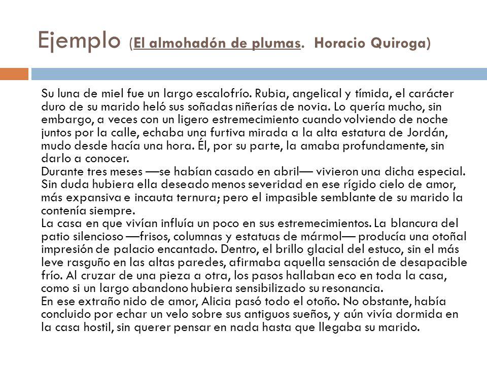 Ejemplo (El almohadón de plumas. Horacio Quiroga) Su luna de miel fue un largo escalofrío. Rubia, angelical y tímida, el carácter duro de su marido he