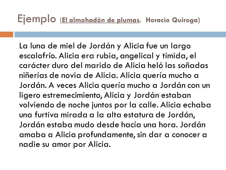 Ejemplo (El almohadón de plumas. Horacio Quiroga) La luna de miel de Jordán y Alicia fue un largo escalofrío. Alicia era rubia, angelical y tímida, el