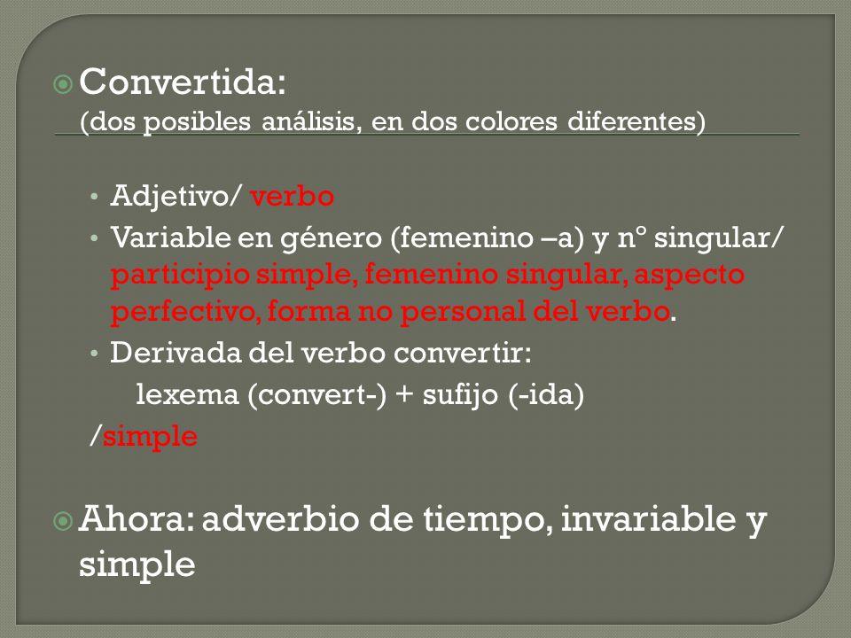 Convertida: (dos posibles análisis, en dos colores diferentes) Adjetivo/ verbo Variable en género (femenino –a) y nº singular/ participio simple, femenino singular, aspecto perfectivo, forma no personal del verbo.