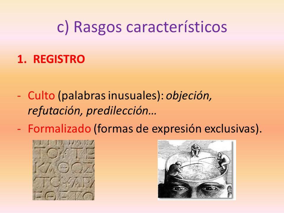 c) Rasgos característicos 1.REGISTRO -Culto (palabras inusuales): objeción, refutación, predilección… -Formalizado (formas de expresión exclusivas).