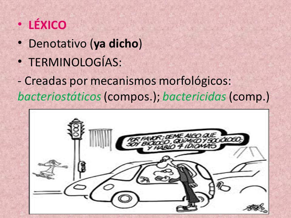 LÉXICO Denotativo (ya dicho) TERMINOLOGÍAS: - Creadas por mecanismos morfológicos: bacteriostáticos (compos.); bactericidas (comp.)