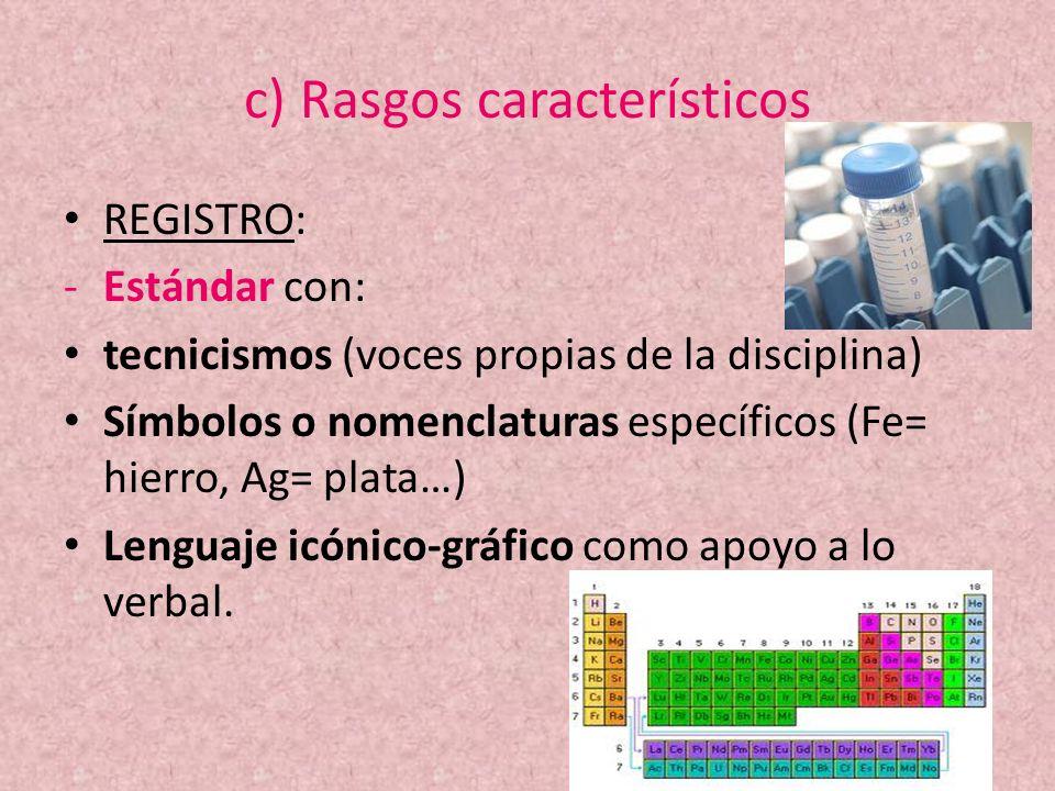 c) Rasgos característicos REGISTRO: -Estándar con: tecnicismos (voces propias de la disciplina) Símbolos o nomenclaturas específicos (Fe= hierro, Ag=