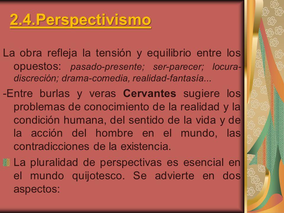 2.4.Perspectivismo La obra refleja la tensión y equilibrio entre los opuestos: pasado-presente; ser-parecer; locura- discreción; drama-comedia, realid