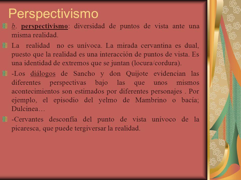 Perspectivismo b. perspectivismo: diversidad de puntos de vista ante una misma realidad. La realidad no es unívoca. La mirada cervantina es dual, pues