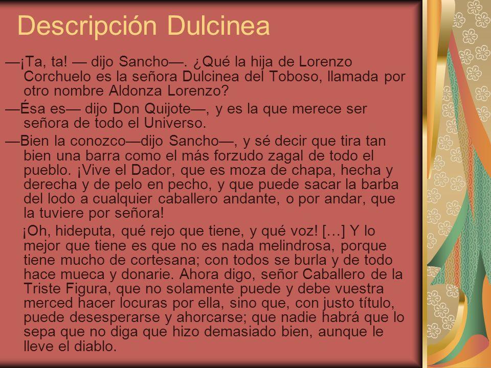 Descripción Dulcinea ¡Ta, ta! dijo Sancho. ¿Qué la hija de Lorenzo Corchuelo es la señora Dulcinea del Toboso, llamada por otro nombre Aldonza Lorenzo