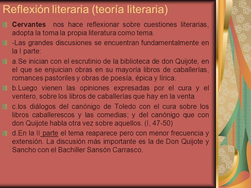 Reflexión literaria (teoría literaria) Cervantes nos hace reflexionar sobre cuestiones literarias, adopta la toma la propia literatura como tema. -Las