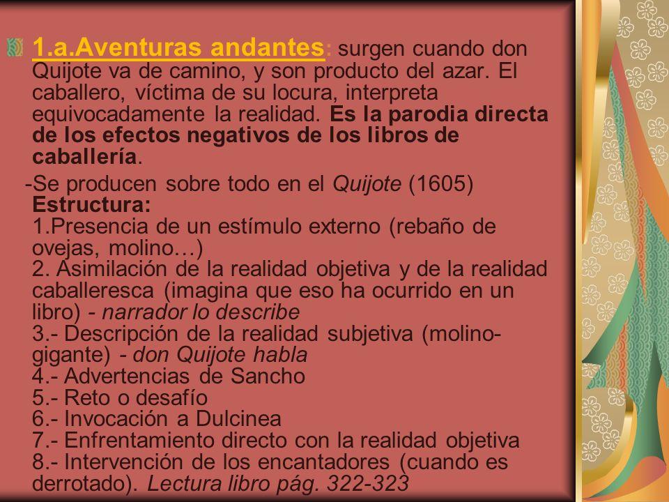 1.a.Aventuras andantes : surgen cuando don Quijote va de camino, y son producto del azar. El caballero, víctima de su locura, interpreta equivocadamen