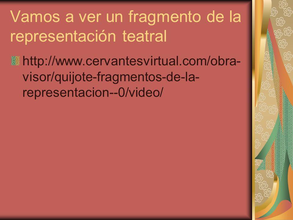 Vamos a ver un fragmento de la representación teatral http://www.cervantesvirtual.com/obra- visor/quijote-fragmentos-de-la- representacion--0/video/