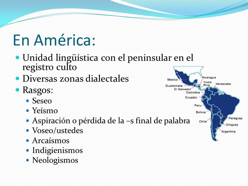 En América: Unidad lingüística con el peninsular en el registro culto Diversas zonas dialectales Rasgos: Seseo Yeísmo Aspiración o pérdida de la –s fi