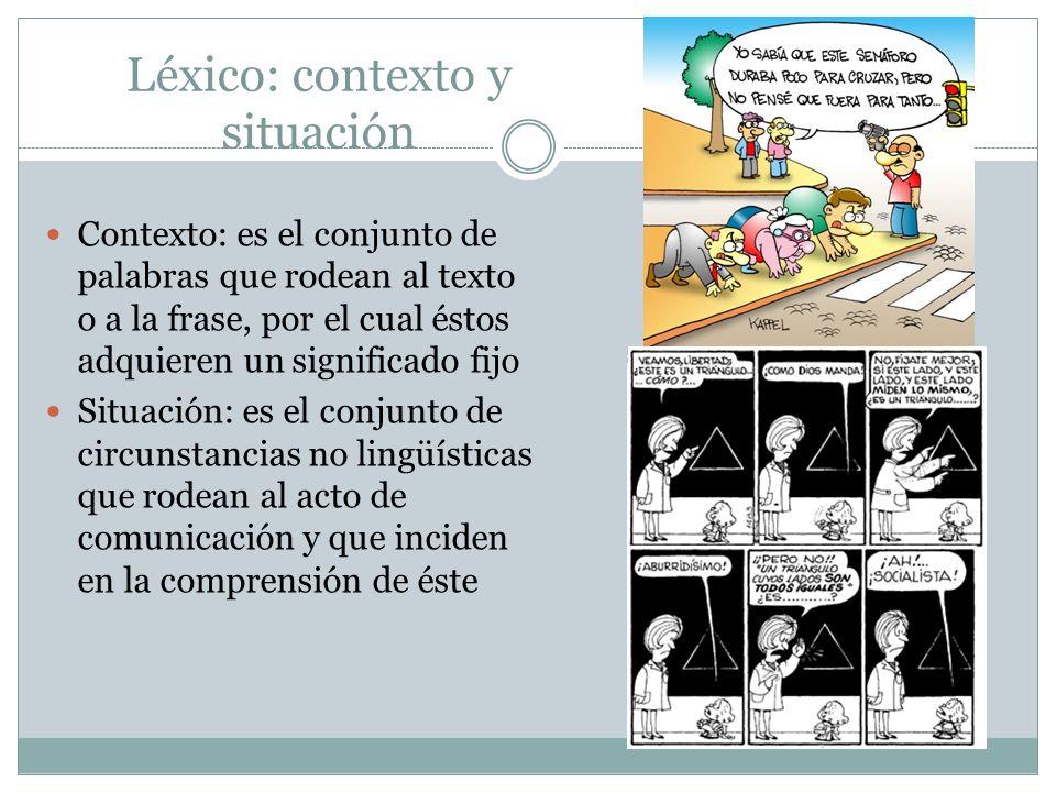 Léxico: contexto y situación Contexto: es el conjunto de palabras que rodean al texto o a la frase, por el cual éstos adquieren un significado fijo Si