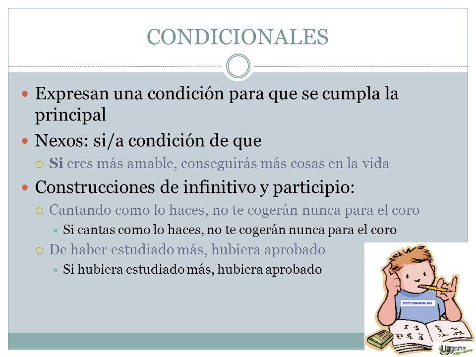 CONDICIONALES Expresan una condición para que se cumpla la principal Nexos: si/a condición de que Si eres más amable, conseguirás más cosas en la vida