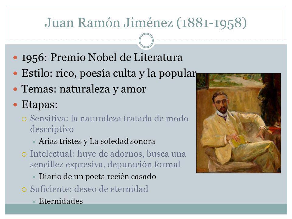 Juan Ramón Jiménez (1881-1958) 1956: Premio Nobel de Literatura Estilo: rico, poesía culta y la popular Temas: naturaleza y amor Etapas: Sensitiva: la