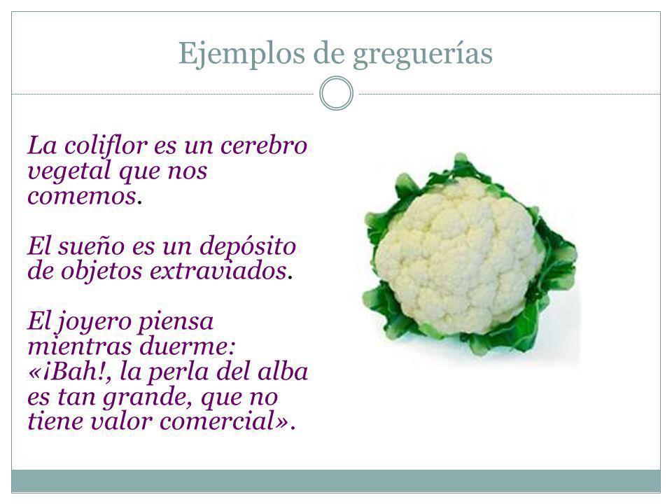 Ejemplos de greguerías La coliflor es un cerebro vegetal que nos comemos. El sueño es un depósito de objetos extraviados. El joyero piensa mientras du