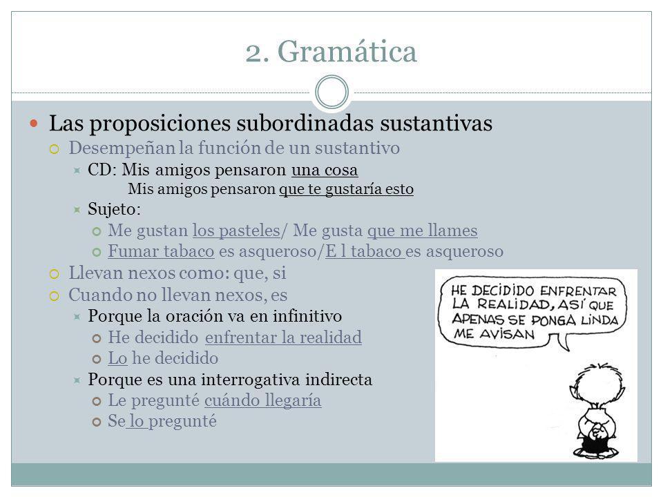 2. Gramática Las proposiciones subordinadas sustantivas Desempeñan la función de un sustantivo CD: Mis amigos pensaron una cosa Mis amigos pensaron qu