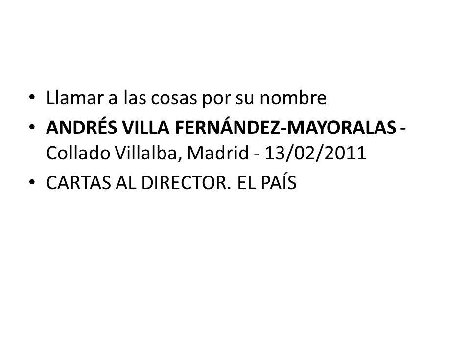 Llamar a las cosas por su nombre ANDRÉS VILLA FERNÁNDEZ-MAYORALAS - Collado Villalba, Madrid - 13/02/2011 CARTAS AL DIRECTOR. EL PAÍS