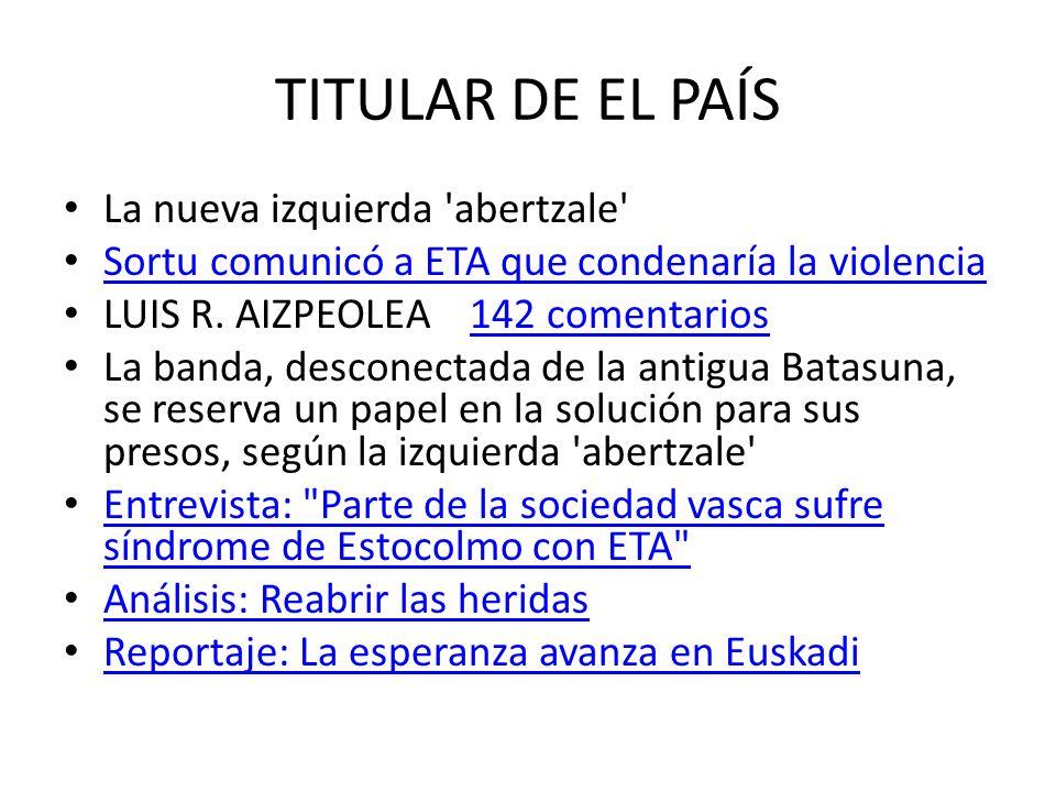TITULAR DE EL PAÍS La nueva izquierda 'abertzale' Sortu comunicó a ETA que condenaría la violencia LUIS R. AIZPEOLEA 142 comentarios142 comentarios La