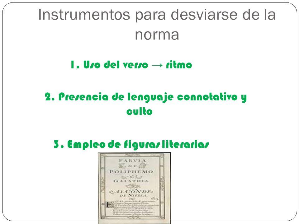 Instrumentos para desviarse de la norma 1. Uso del verso ritmo 2. Presencia de lenguaje connotativo y culto 3. Empleo de figuras literarias