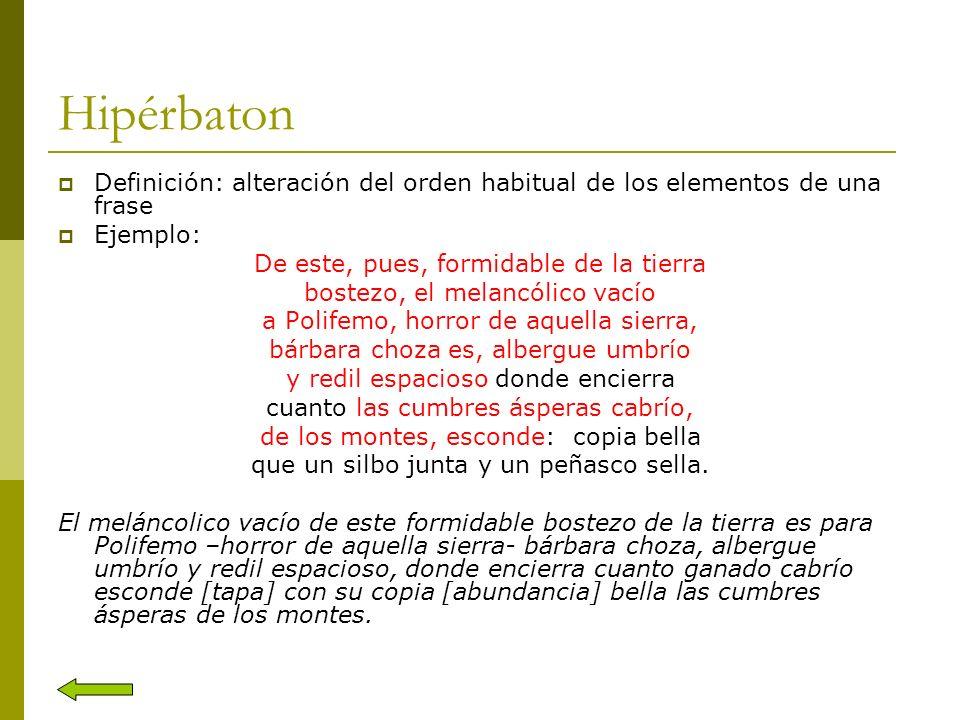 Hipérbaton Definición: alteración del orden habitual de los elementos de una frase Ejemplo: De este, pues, formidable de la tierra bostezo, el melancó