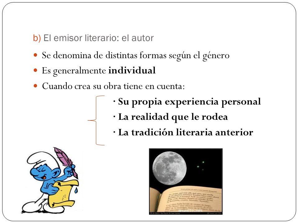 b) El emisor literario: el autor Se denomina de distintas formas según el género Es generalmente individual Cuando crea su obra tiene en cuenta: · Su