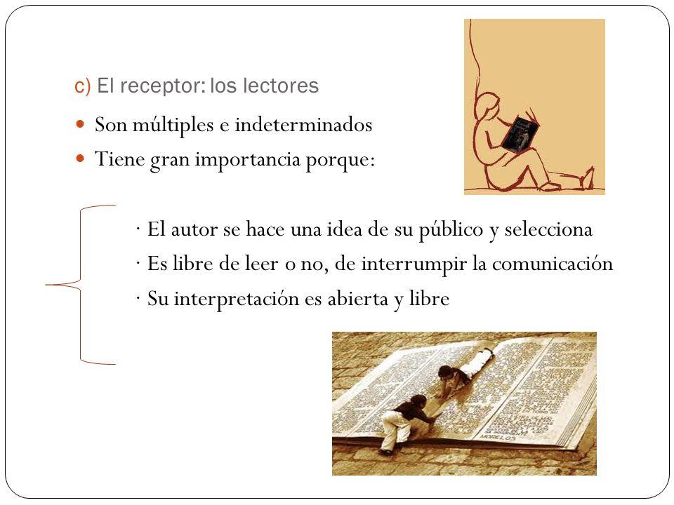 c) El receptor: los lectores Son múltiples e indeterminados Tiene gran importancia porque: · El autor se hace una idea de su público y selecciona · Es