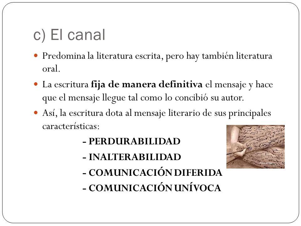 c) El canal Predomina la literatura escrita, pero hay también literatura oral. La escritura fija de manera definitiva el mensaje y hace que el mensaje