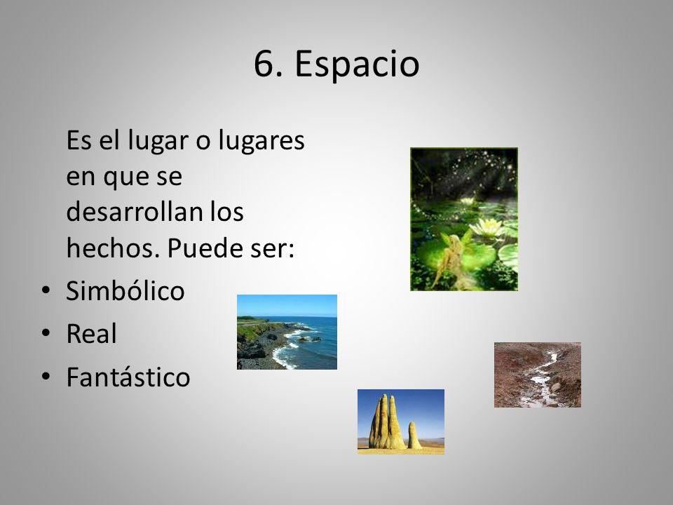 6. Espacio Es el lugar o lugares en que se desarrollan los hechos. Puede ser: Simbólico Real Fantástico