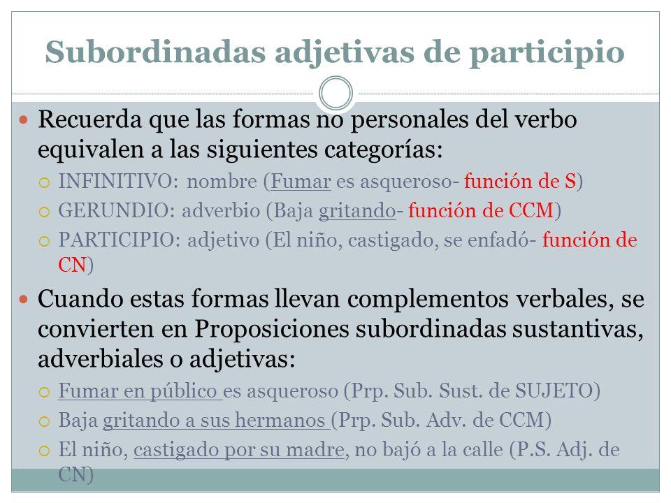 Subordinadas adjetivas de participio Recuerda que las formas no personales del verbo equivalen a las siguientes categorías: INFINITIVO: nombre (Fumar