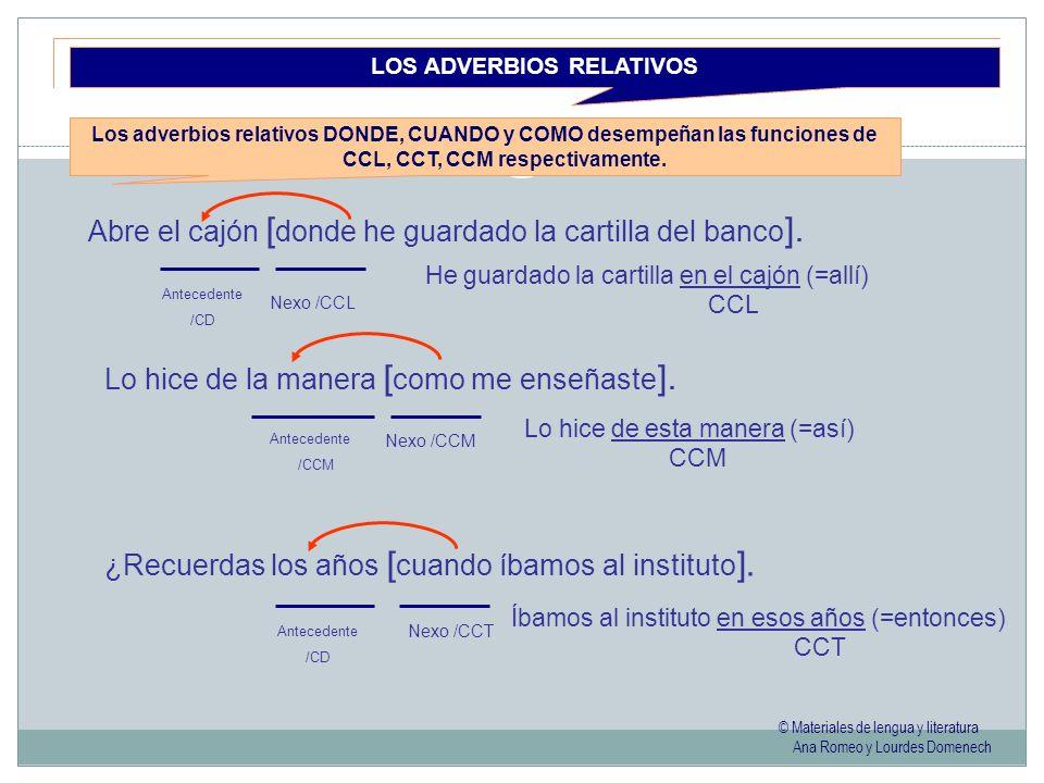 © Materiales de lengua y literatura Ana Romeo y Lourdes Domenech LOS ADVERBIOS RELATIVOS Los adverbios relativos DONDE, CUANDO y COMO desempeñan las f