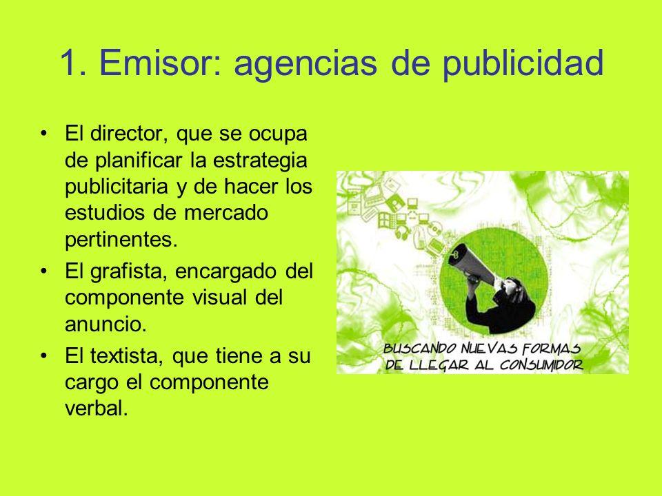 1. Emisor: agencias de publicidad El director, que se ocupa de planificar la estrategia publicitaria y de hacer los estudios de mercado pertinentes. E