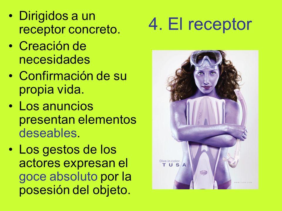 4. El receptor Dirigidos a un receptor concreto. Creación de necesidades Confirmación de su propia vida. Los anuncios presentan elementos deseables. L
