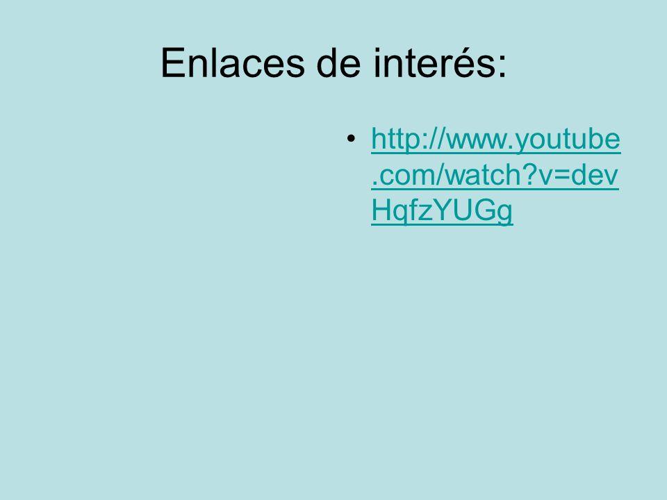 Enlaces de interés: http://www.youtube.com/watch?v=dev HqfzYUGghttp://www.youtube.com/watch?v=dev HqfzYUGg