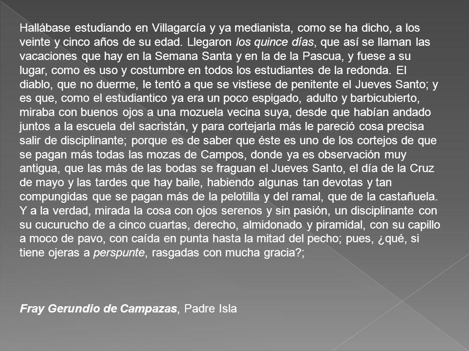 Hallábase estudiando en Villagarcía y ya medianista, como se ha dicho, a los veinte y cinco años de su edad. Llegaron los quince días, que así se llam
