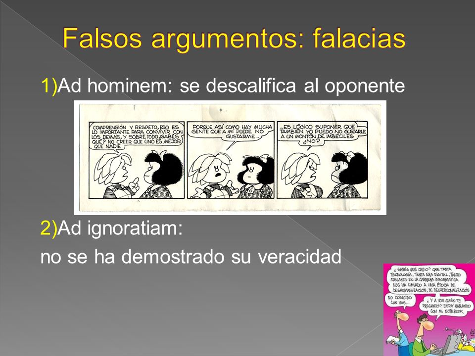 1)Ad hominem: se descalifica al oponente 2)Ad ignoratiam: no se ha demostrado su veracidad