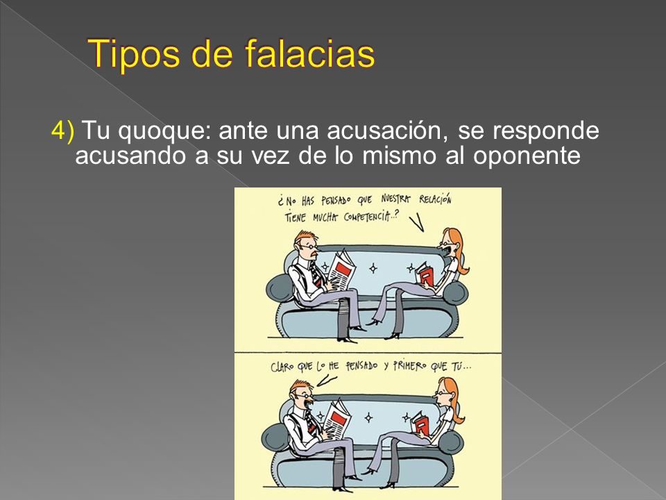 4) Tu quoque: ante una acusación, se responde acusando a su vez de lo mismo al oponente