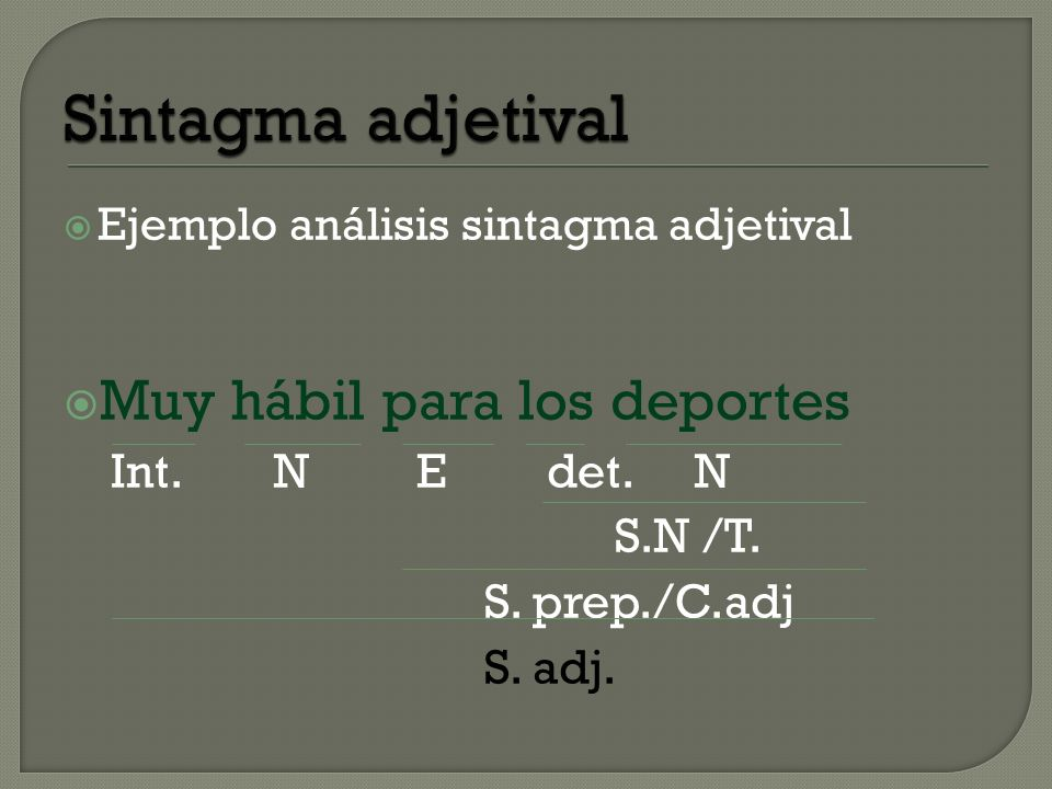 Ejemplo análisis sintagma adjetival Muy hábil para los deportes Int.N E det.N S.N /T. S. prep./C.adj S. adj.