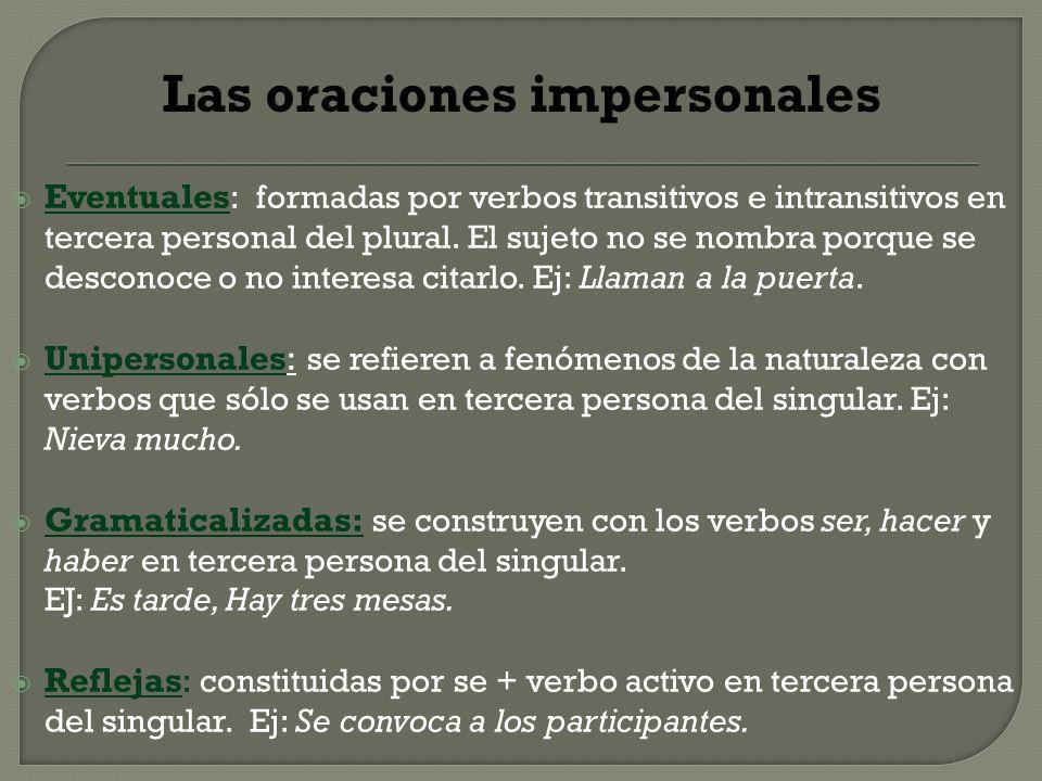 Las oraciones impersonales Eventuales : formadas por verbos transitivos e intransitivos en tercera personal del plural. El sujeto no se nombra porque