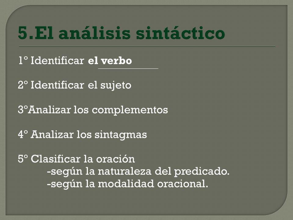 5.El análisis sintáctico 1º Identificar el verbo 2º Identificar el sujeto 3ºAnalizar los complementos 4º Analizar los sintagmas 5º Clasificar la oraci