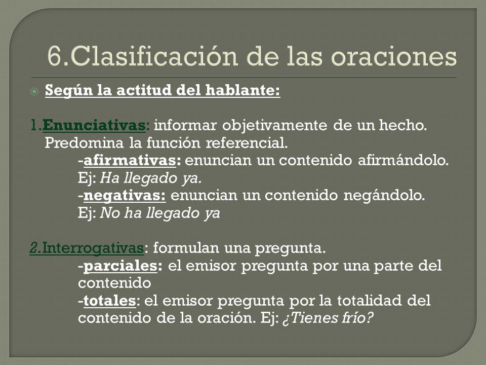 6.Clasificación de las oraciones Según la actitud del hablante: 1.Enunciativas: informar objetivamente de un hecho. Predomina la función referencial.