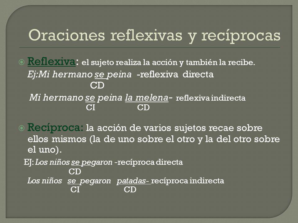 Oraciones reflexivas y recíprocas Reflexiva: el sujeto realiza la acción y también la recibe. Ej:Mi hermano se peina -reflexiva directa CD Mi hermano