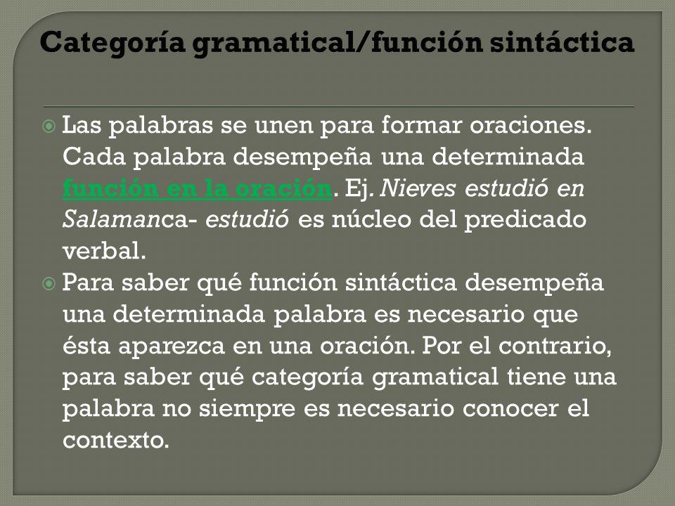 Categoría gramatical/función sintáctica Las palabras se unen para formar oraciones. Cada palabra desempeña una determinada función en la oración. Ej.