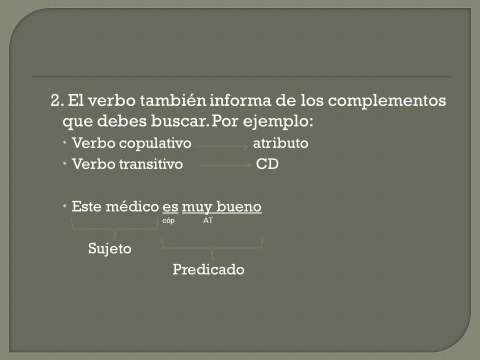 2. El verbo también informa de los complementos que debes buscar. Por ejemplo: Verbo copulativo atributo Verbo transitivo CD Este médico es muy bueno