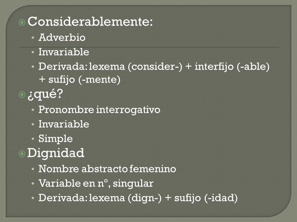 Considerablemente: Adverbio Invariable Derivada: lexema (consider-) + interfijo (-able) + sufijo (-mente) ¿qué? Pronombre interrogativo Invariable Sim