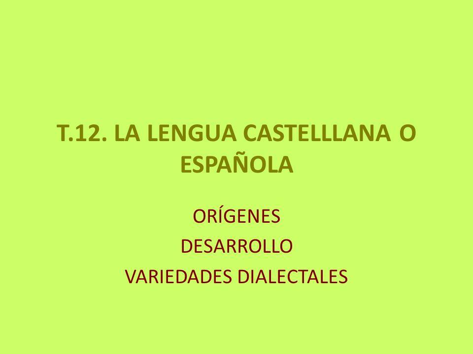 T.12. LA LENGUA CASTELLLANA O ESPAÑOLA ORÍGENES DESARROLLO VARIEDADES DIALECTALES