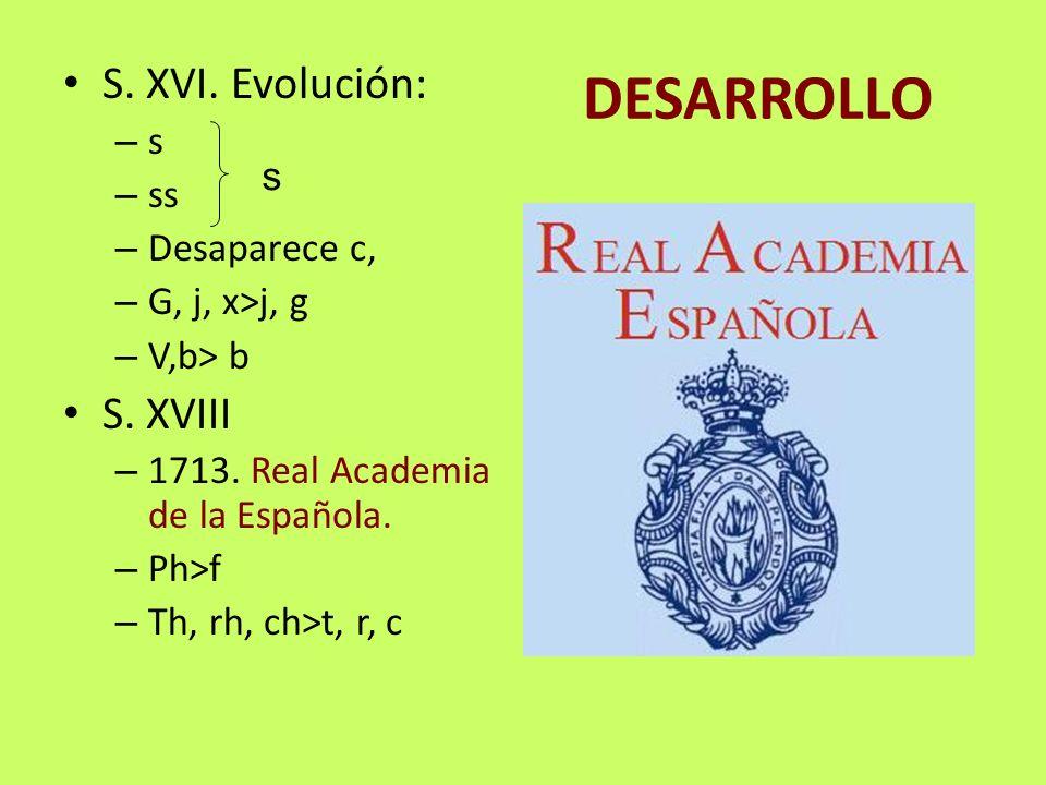 DESARROLLO S. XVI. Evolución: – s – ss – Desaparece c, – G, j, x>j, g – V,b> b S. XVIII – 1713. Real Academia de la Española. – Ph>f – Th, rh, ch>t, r