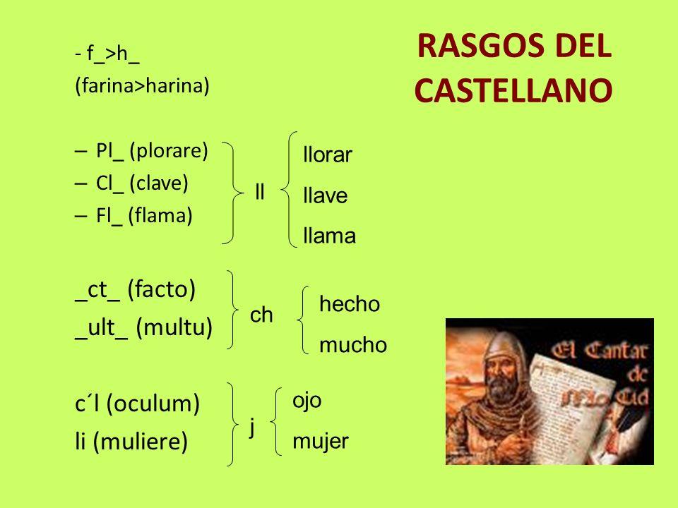 RASGOS DEL CASTELLANO - f_>h_ (farina>harina) – Pl_ (plorare) – Cl_ (clave) – Fl_ (flama) _ct_ (facto) _ult_ (multu) c´l (oculum) li (muliere) ll llor
