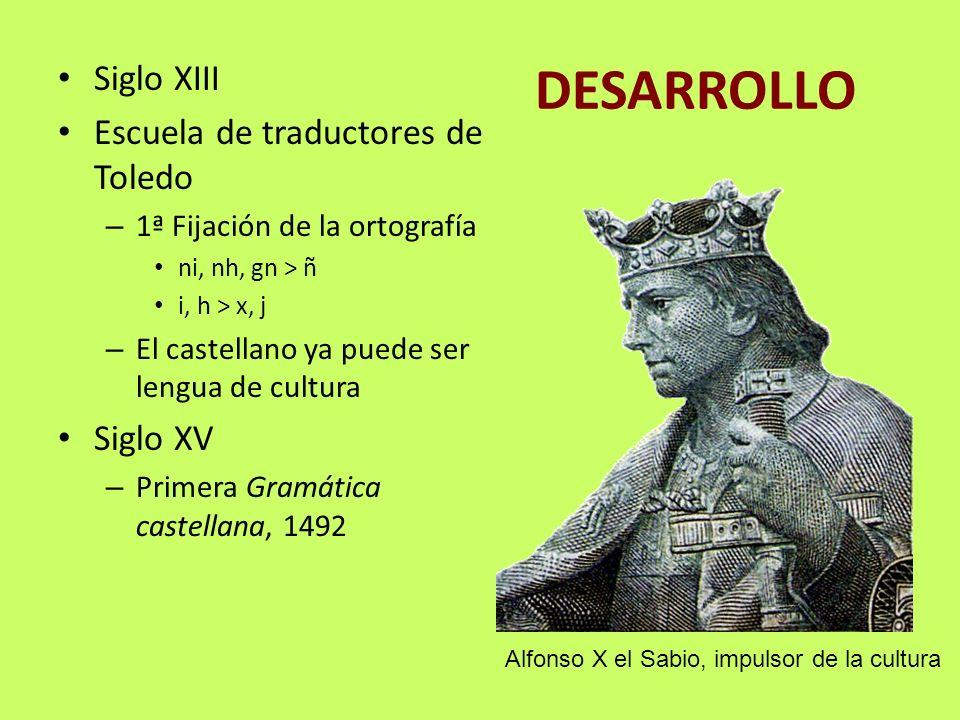DESARROLLO Siglo XIII Escuela de traductores de Toledo – 1ª Fijación de la ortografía ni, nh, gn > ñ i, h > x, j – El castellano ya puede ser lengua d