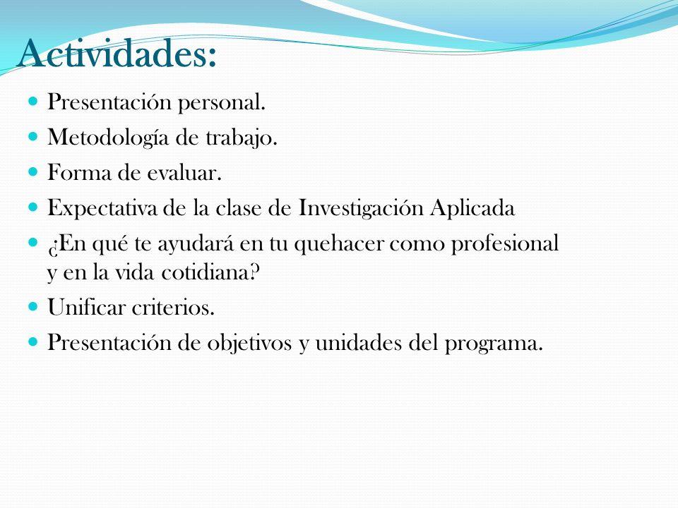 Actividades: Presentación personal. Metodología de trabajo. Forma de evaluar. Expectativa de la clase de Investigación Aplicada ¿En qué te ayudará en