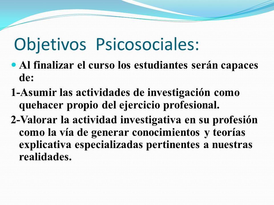Objetivos Psicosociales: Al finalizar el curso los estudiantes serán capaces de: 1-Asumir las actividades de investigación como quehacer propio del ej